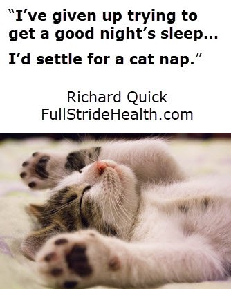 """I've given up trying to get a good night's sleep…I'd settle for a cat nap."""