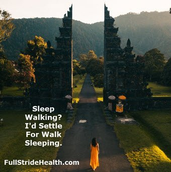 """Sleep walking?  I'd settle for walk sleeping.""  FullStrideHealth.com"
