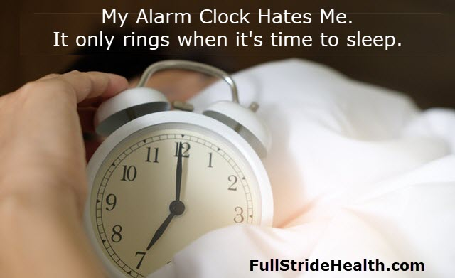 """My alarm clock hates me.  It only rings when it's time to sleep."""